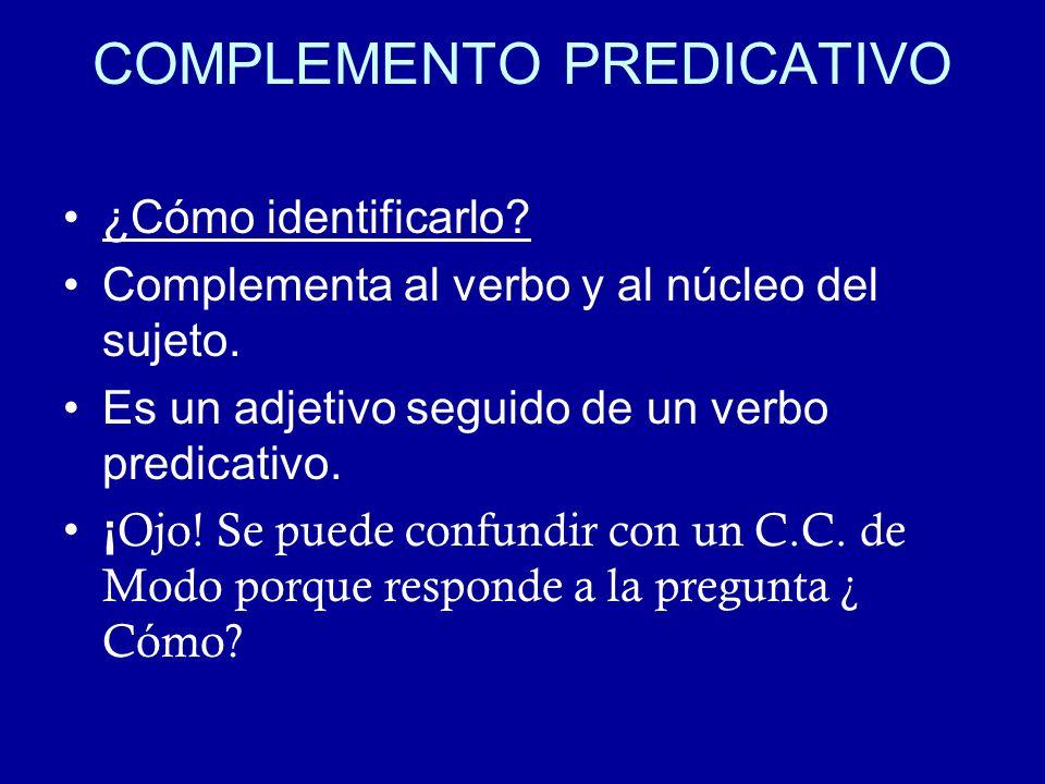 COMPLEMENTO PREDICATIVO ¿Cómo identificarlo? Complementa al verbo y al núcleo del sujeto. Es un adjetivo seguido de un verbo predicativo. ¡ Ojo! Se pu