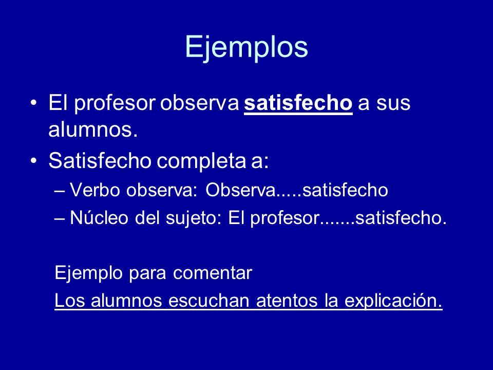 Ejemplos El profesor observa satisfecho a sus alumnos. Satisfecho completa a: –Verbo observa: Observa.....satisfecho –Núcleo del sujeto: El profesor..