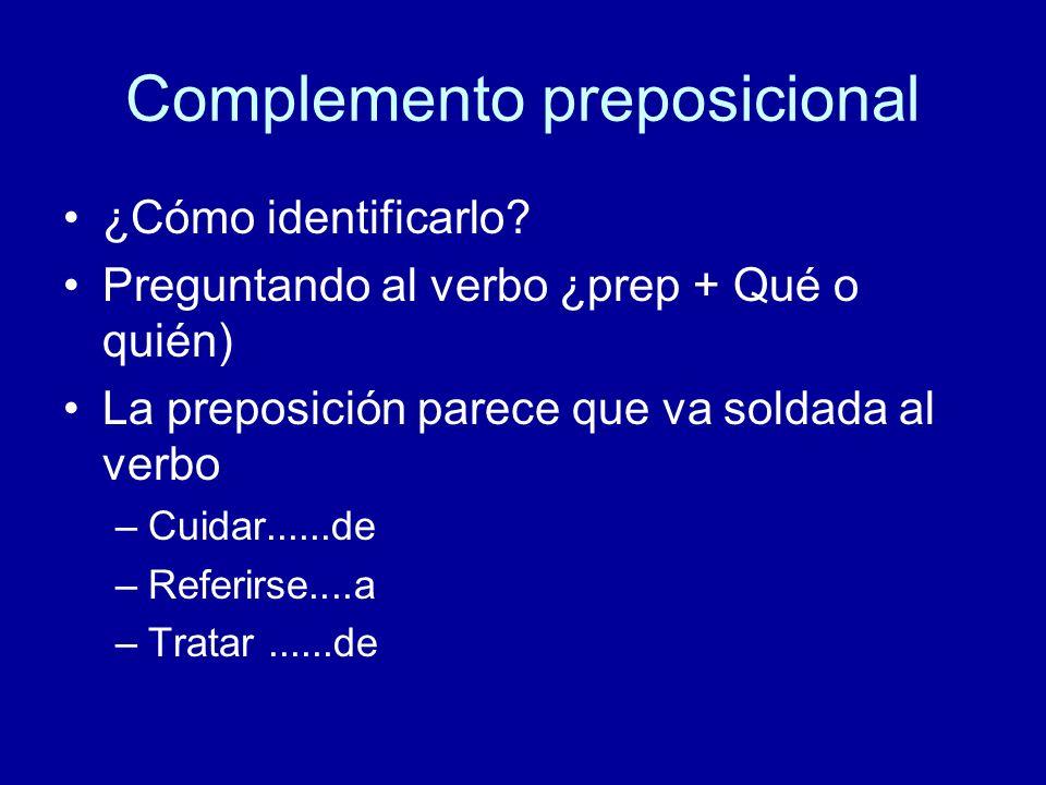 Complemento preposicional ¿Cómo identificarlo? Preguntando al verbo ¿prep + Qué o quién) La preposición parece que va soldada al verbo –Cuidar......de