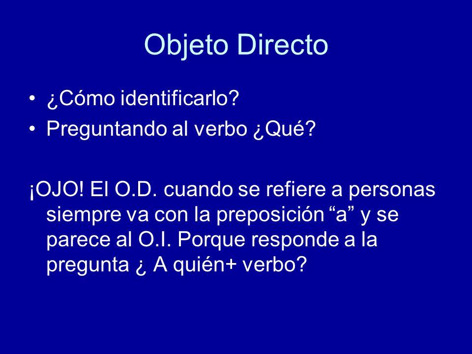 Objeto Directo ¿Cómo identificarlo? Preguntando al verbo ¿Qué? ¡OJO! El O.D. cuando se refiere a personas siempre va con la preposición a y se parece