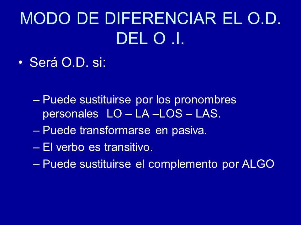 MODO DE DIFERENCIAR EL O.D. DEL O.I. Será O.D. si: –Puede sustituirse por los pronombres personales LO – LA –LOS – LAS. –Puede transformarse en pasiva