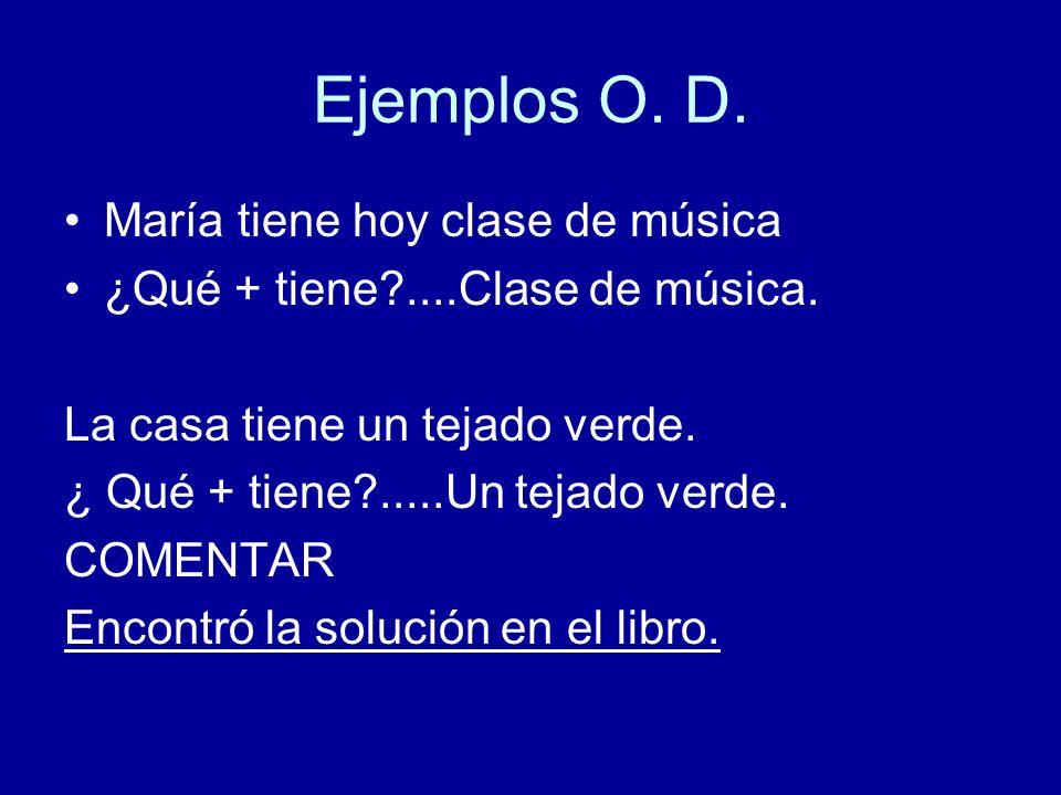 Ejemplos O. D. María tiene hoy clase de música ¿Qué + tiene?....Clase de música. La casa tiene un tejado verde. ¿ Qué + tiene?.....Un tejado verde. CO