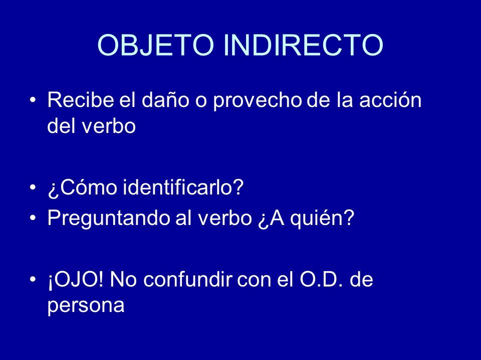 OBJETO INDIRECTO Recibe el daño o provecho de la acción del verbo ¿Cómo identificarlo? Preguntando al verbo ¿A quién? ¡OJO! No confundir con el O.D. d