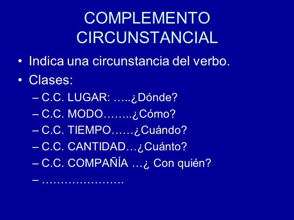 COMPLEMENTO CIRCUNSTANCIAL Indica una circunstancia del verbo. Clases: –C.C. LUGAR: …..¿Dónde? –C.C. MODO……..¿Cómo? –C.C. TIEMPO……¿Cuándo? –C.C. CANTI