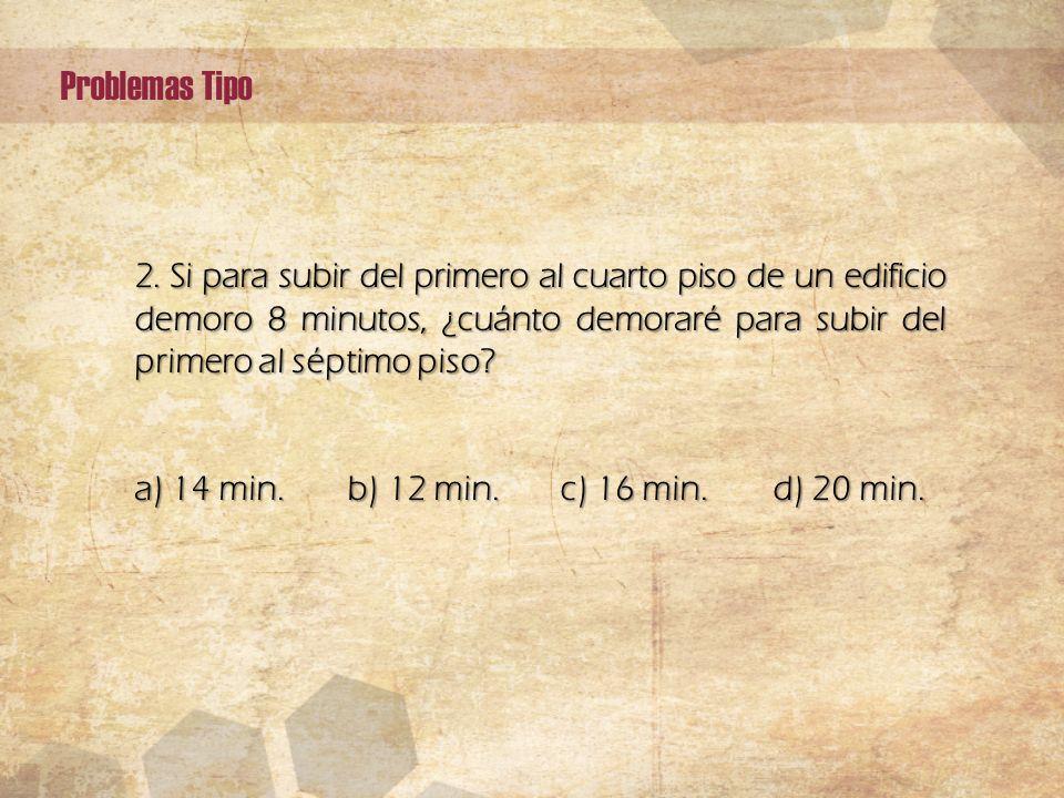 2. Si para subir del primero al cuarto piso de un edificio demoro 8 minutos, ¿cuánto demoraré para subir del primero al séptimo piso? a) 14 min. b) 12