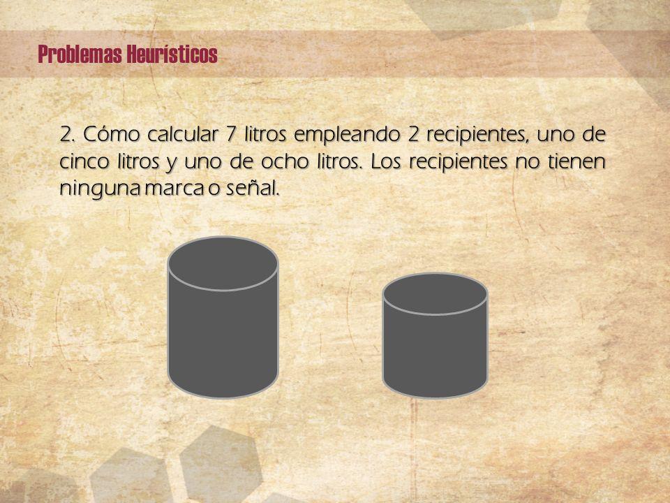 2. Cómo calcular 7 litros empleando 2 recipientes, uno de cinco litros y uno de ocho litros. Los recipientes no tienen ninguna marca o señal. Problema