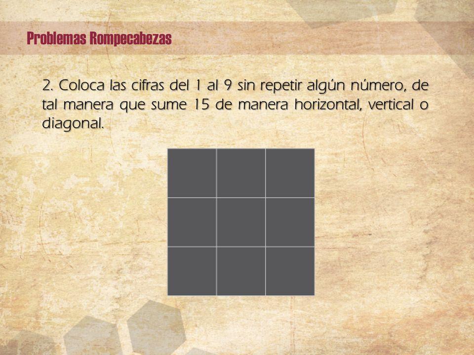 2. Coloca las cifras del 1 al 9 sin repetir algún número, de tal manera que sume 15 de manera horizontal, vertical o diagonal. Problemas Rompecabezas