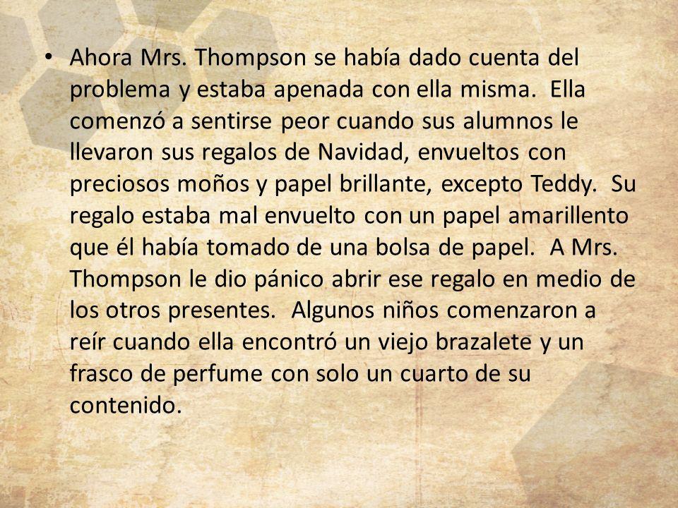 Ahora Mrs. Thompson se había dado cuenta del problema y estaba apenada con ella misma. Ella comenzó a sentirse peor cuando sus alumnos le llevaron sus