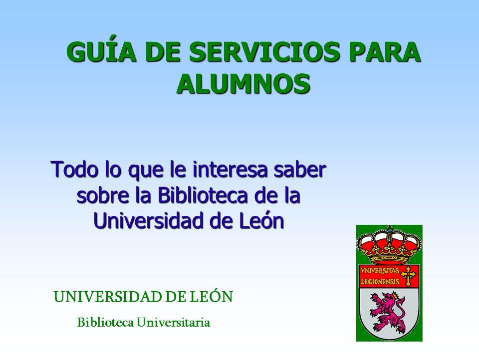 GUÍA DE SERVICIOS PARA ALUMNOS Todo lo que le interesa saber sobre la Biblioteca de la Universidad de León UNIVERSIDAD DE LEÓN Biblioteca Universitari