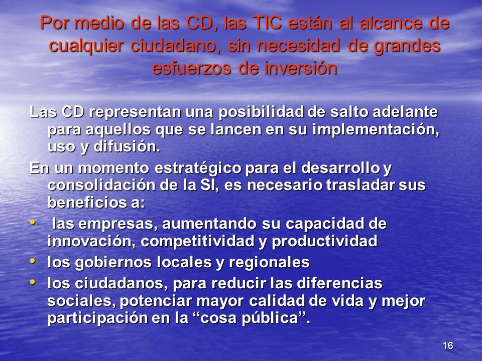 16 Por medio de las CD, las TIC están al alcance de cualquier ciudadano, sin necesidad de grandes esfuerzos de inversión Las CD representan una posibi
