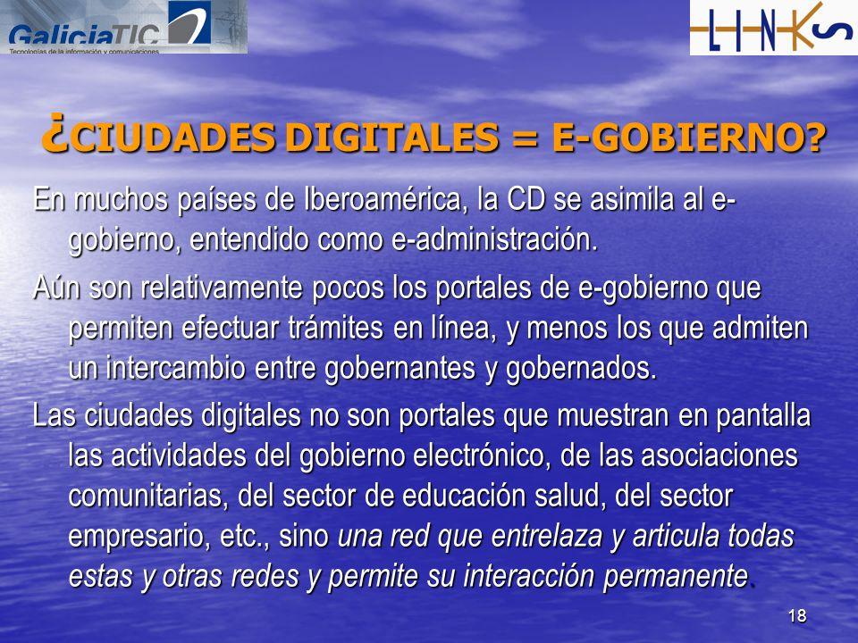 18 ¿ CIUDADES DIGITALES = E-GOBIERNO? En muchos países de Iberoamérica, la CD se asimila al e- gobierno, entendido como e-administración. Aún son rela