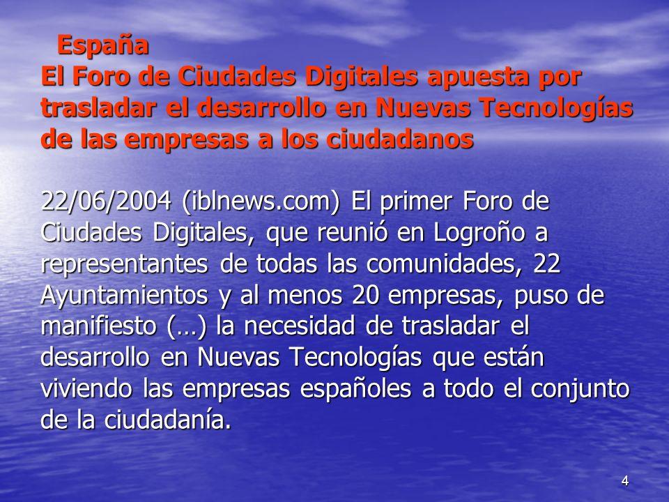 4 España El Foro de Ciudades Digitales apuesta por trasladar el desarrollo en Nuevas Tecnologías de las empresas a los ciudadanos 22/06/2004 (iblnews.