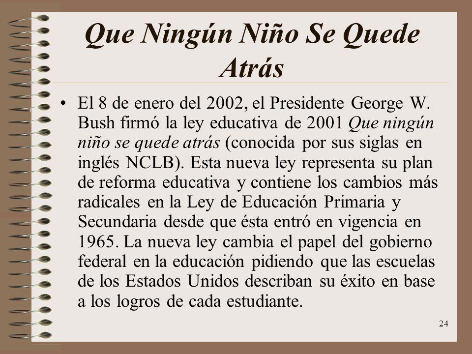 24 Que Ningún Niño Se Quede Atrás El 8 de enero del 2002, el Presidente George W. Bush firmó la ley educativa de 2001 Que ningún niño se quede atrás (