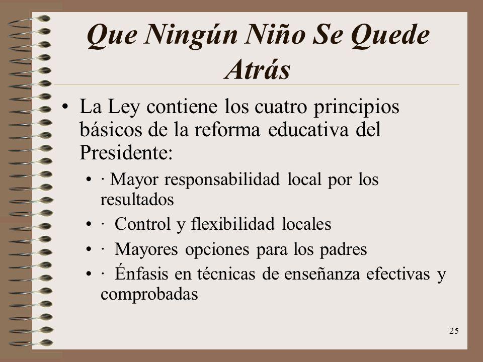 25 Que Ningún Niño Se Quede Atrás La Ley contiene los cuatro principios básicos de la reforma educativa del Presidente: · Mayor responsabilidad local