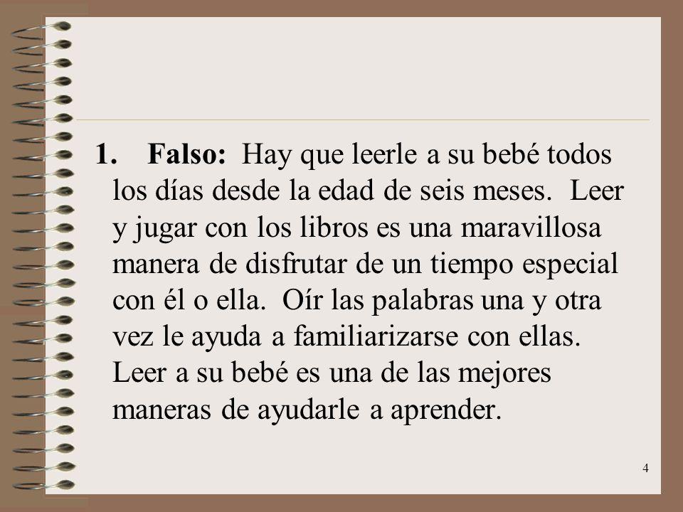 4 1. Falso: Hay que leerle a su bebé todos los días desde la edad de seis meses. Leer y jugar con los libros es una maravillosa manera de disfrutar de