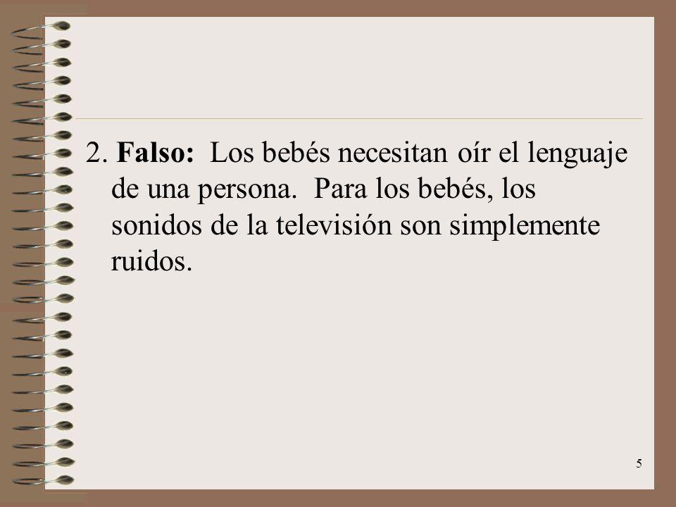 5 2. Falso: Los bebés necesitan oír el lenguaje de una persona. Para los bebés, los sonidos de la televisión son simplemente ruidos.