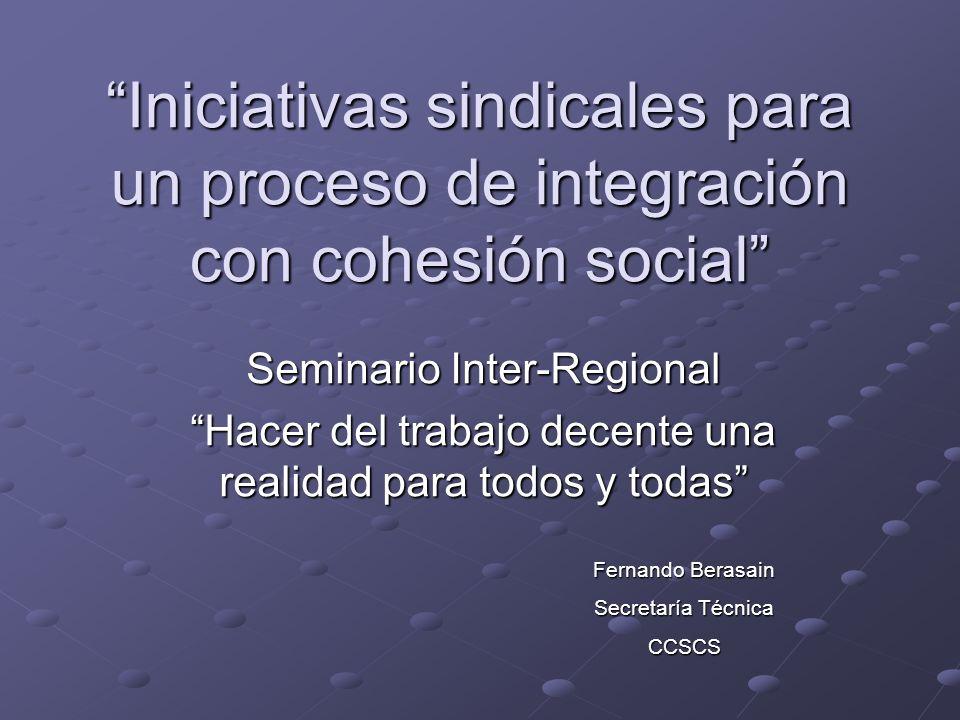 Iniciativas sindicales para un proceso de integración con cohesión social Seminario Inter-Regional Hacer del trabajo decente una realidad para todos y todas Fernando Berasain Secretaría Técnica CCSCS