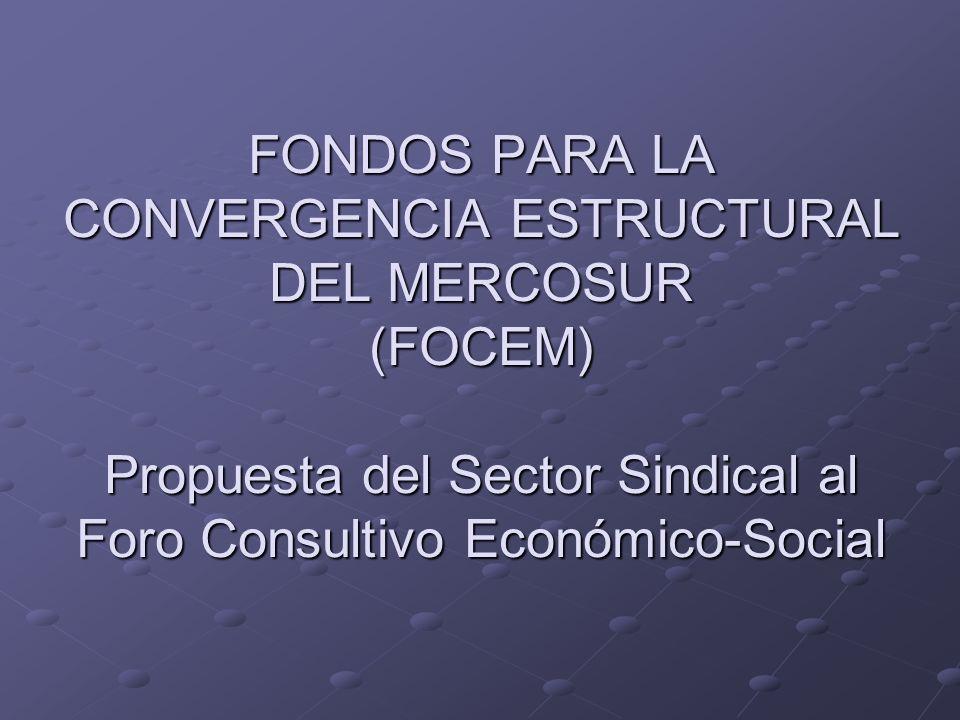 FONDOS PARA LA CONVERGENCIA ESTRUCTURAL DEL MERCOSUR (FOCEM) Propuesta del Sector Sindical al Foro Consultivo Económico-Social