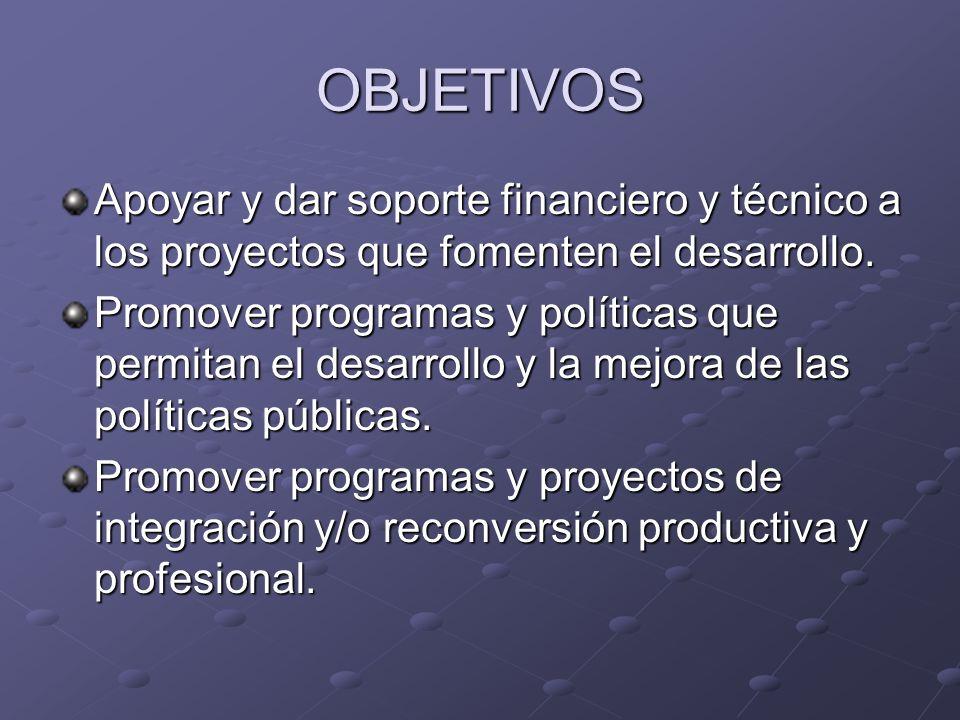 OBJETIVOS Apoyar y dar soporte financiero y técnico a los proyectos que fomenten el desarrollo.