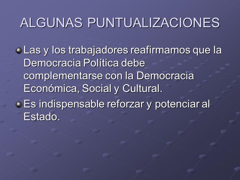 ALGUNAS PUNTUALIZACIONES Las y los trabajadores reafirmamos que la Democracia Política debe complementarse con la Democracia Económica, Social y Cultural.