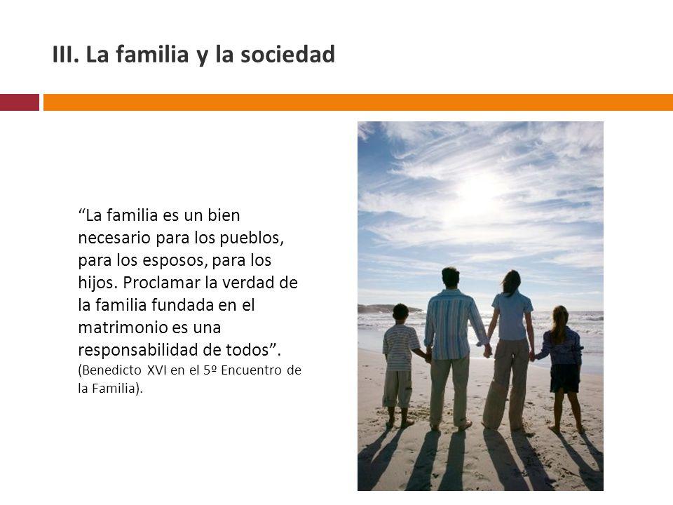III. La familia y la sociedad La familia es un bien necesario para los pueblos, para los esposos, para los hijos. Proclamar la verdad de la familia fu