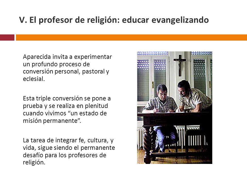 V. El profesor de religión: educar evangelizando Aparecida invita a experimentar un profundo proceso de conversión personal, pastoral y eclesial. Esta