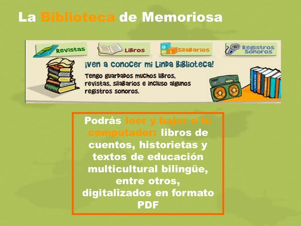 La Biblioteca de Memoriosa Podrás leer y bajar a tu computador: libros de cuentos, historietas y textos de educación multicultural bilingüe, entre otros, digitalizados en formato PDF
