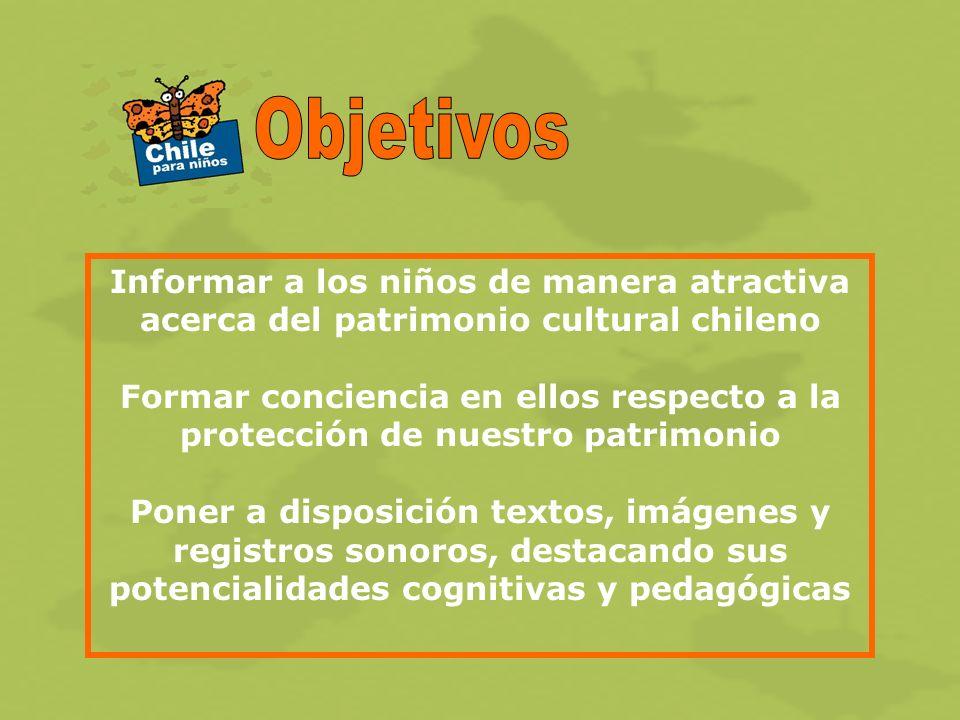 Informar a los niños de manera atractiva acerca del patrimonio cultural chileno Formar conciencia en ellos respecto a la protección de nuestro patrimonio Poner a disposición textos, imágenes y registros sonoros, destacando sus potencialidades cognitivas y pedagógicas