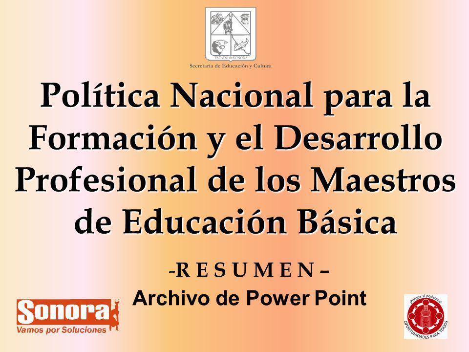 1 Política Nacional para la Formación y el Desarrollo Profesional de los Maestros de Educación Básica - R E S U M E N – Archivo de Power Point