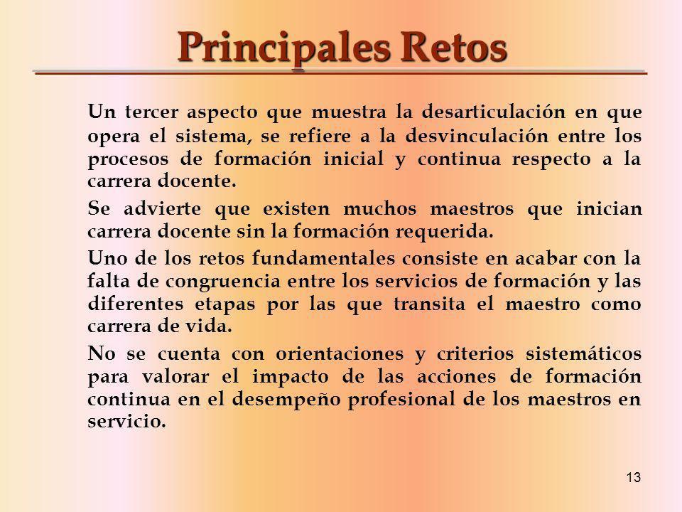 13 Principales Retos Un tercer aspecto que muestra la desarticulación en que opera el sistema, se refiere a la desvinculación entre los procesos de formación inicial y continua respecto a la carrera docente.