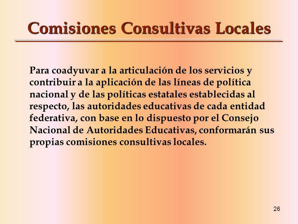 26 Comisiones Consultivas Locales Para coadyuvar a la articulación de los servicios y contribuir a la aplicación de las líneas de política nacional y de las políticas estatales establecidas al respecto, las autoridades educativas de cada entidad federativa, con base en lo dispuesto por el Consejo Nacional de Autoridades Educativas, conformarán sus propias comisiones consultivas locales.