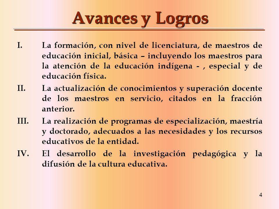 4 Avances y Logros I.La formación, con nivel de licenciatura, de maestros de educación inicial, básica – incluyendo los maestros para la atención de la educación indígena -, especial y de educación física.