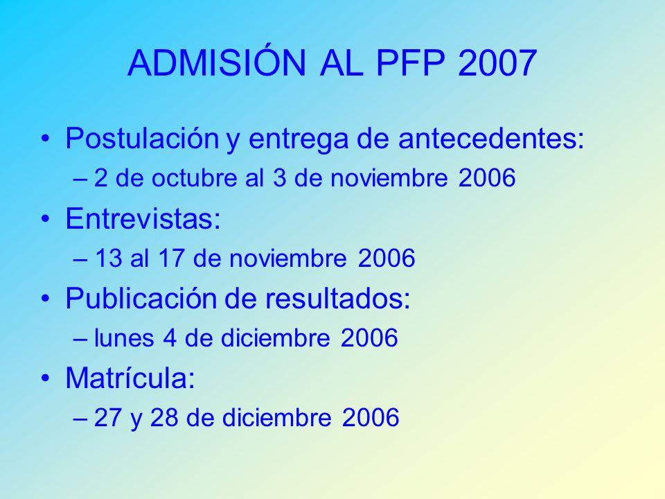 ADMISIÓN AL PFP 2007 Postulación y entrega de antecedentes: –2 de octubre al 3 de noviembre 2006 Entrevistas: –13 al 17 de noviembre 2006 Publicación de resultados: –lunes 4 de diciembre 2006 Matrícula: –27 y 28 de diciembre 2006