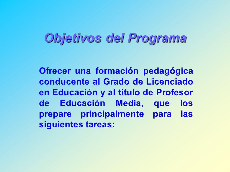 Objetivos del Programa Ofrecer una formación pedagógica conducente al Grado de Licenciado en Educación y al título de Profesor de Educación Media, que los prepare principalmente para las siguientes tareas: