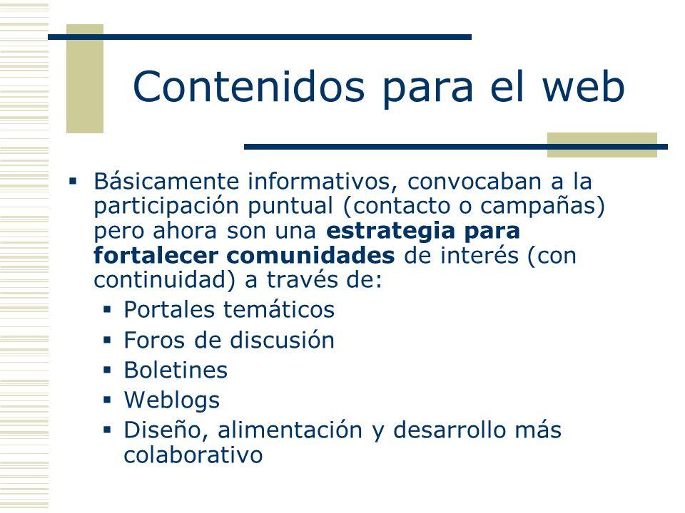 Contenidos para el web Básicamente informativos, convocaban a la participación puntual (contacto o campañas) pero ahora son una estrategia para fortalecer comunidades de interés (con continuidad) a través de: Portales temáticos Foros de discusión Boletines Weblogs Diseño, alimentación y desarrollo más colaborativo