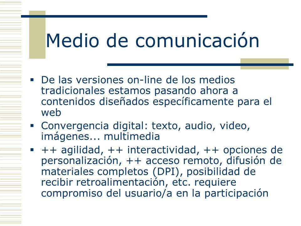 Medio de comunicación De las versiones on-line de los medios tradicionales estamos pasando ahora a contenidos diseñados específicamente para el web Convergencia digital: texto, audio, video, imágenes...