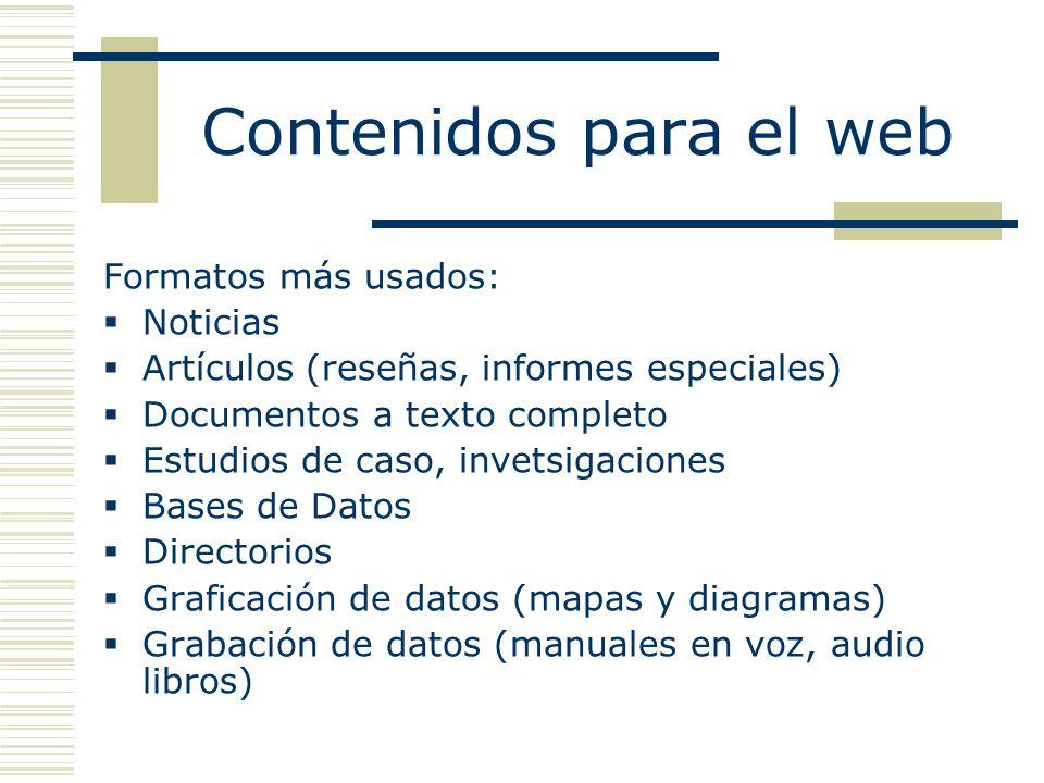 Contenidos para el web Formatos más usados: Noticias Artículos (reseñas, informes especiales) Documentos a texto completo Estudios de caso, invetsigaciones Bases de Datos Directorios Graficación de datos (mapas y diagramas) Grabación de datos (manuales en voz, audio libros)