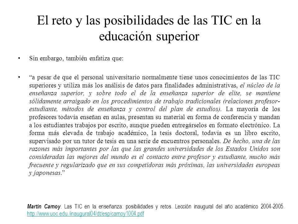 Termina preguntándose: ¿Existe algo inherentemente diferente en la producción de habilidades académicas (aprendizaje cognitivo) en las universidades de gran prestigio que es capaz de limitar el uso de las TIC – incluso como catalizador – en la mejora de la enseñanza.