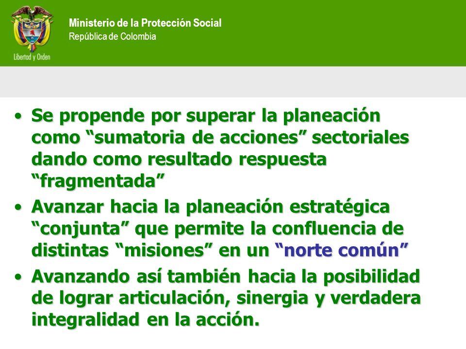 Ministerio de la Protección Social República de Colombia Se propende por superar la planeación como sumatoria de acciones sectoriales dando como resul