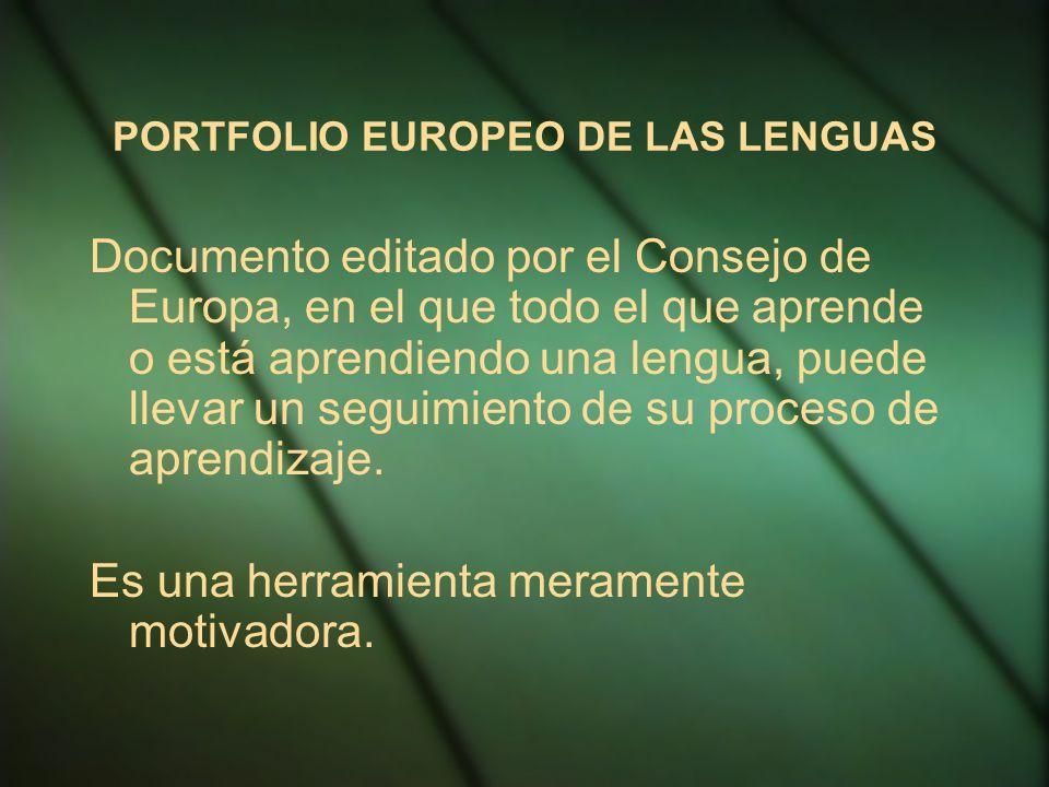 PORTFOLIO EUROPEO DE LAS LENGUAS Documento editado por el Consejo de Europa, en el que todo el que aprende o está aprendiendo una lengua, puede llevar un seguimiento de su proceso de aprendizaje.