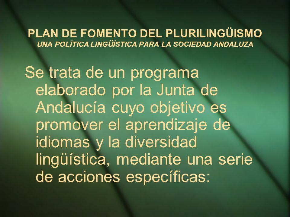 PLAN DE FOMENTO DEL PLURILINGÜISMO UNA POLÍTICA LINGÜÍSTICA PARA LA SOCIEDAD ANDALUZA Se trata de un programa elaborado por la Junta de Andalucía cuyo objetivo es promover el aprendizaje de idiomas y la diversidad lingüística, mediante una serie de acciones específicas: