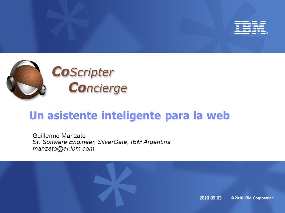 © 2010 IBM Corporation 2010.09.03 Un asistente inteligente para la web Guillermo Manzato Sr. Software Engineer, SilverGate, IBM Argentina manzato@ar.i