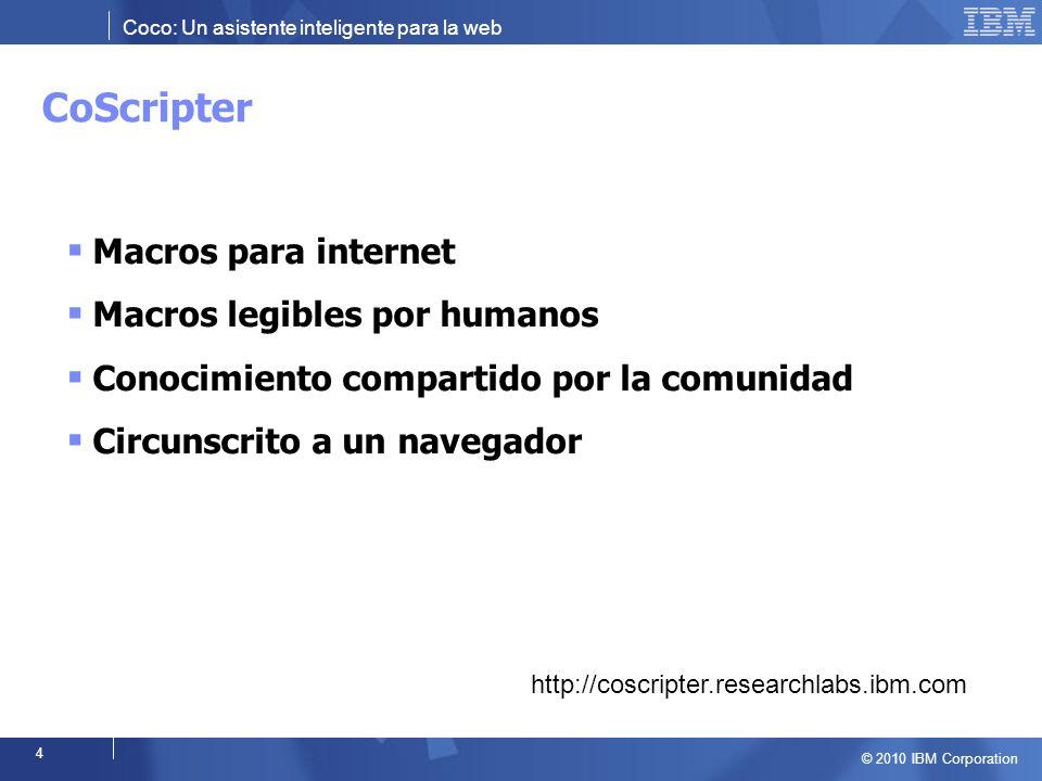 Coco: Un asistente inteligente para la web © 2010 IBM Corporation 4 Macros para internet Macros legibles por humanos Conocimiento compartido por la comunidad Circunscrito a un navegador http://coscripter.researchlabs.ibm.com CoScripter