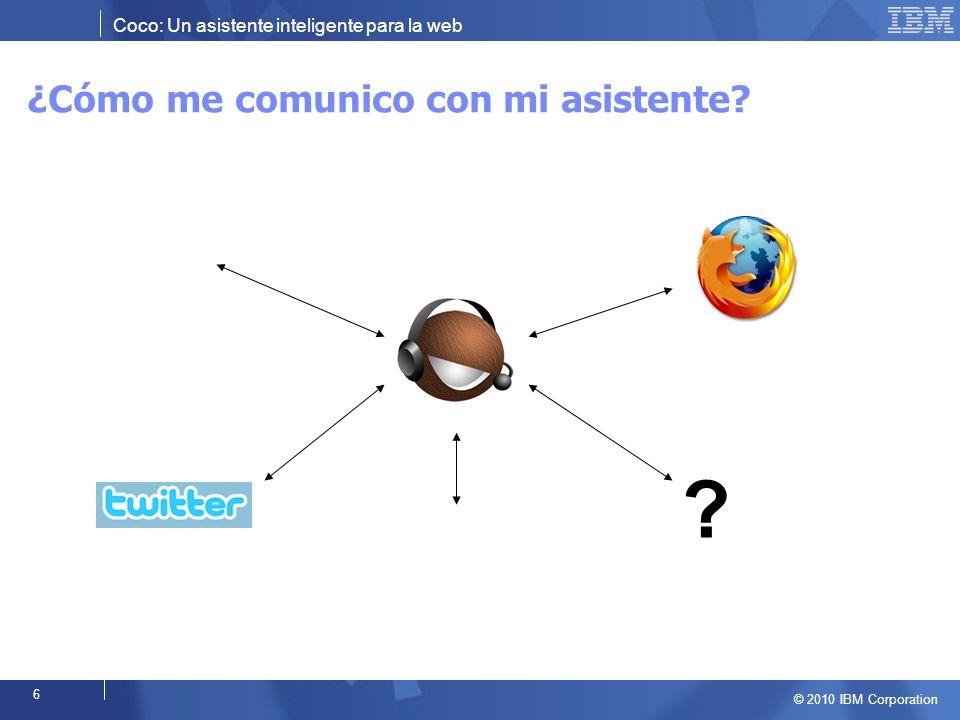 Coco: Un asistente inteligente para la web © 2010 IBM Corporation 6 ¿Cómo me comunico con mi asistente.