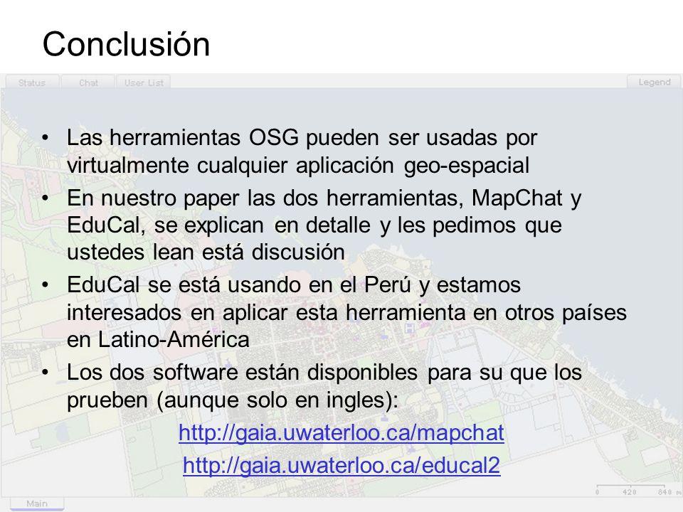 Conclusión Las herramientas OSG pueden ser usadas por virtualmente cualquier aplicación geo-espacial En nuestro paper las dos herramientas, MapChat y EduCal, se explican en detalle y les pedimos que ustedes lean está discusión EduCal se está usando en el Perú y estamos interesados en aplicar esta herramienta en otros países en Latino-América Los dos software están disponibles para su que los prueben (aunque solo en ingles): http://gaia.uwaterloo.ca/mapchat http://gaia.uwaterloo.ca/educal2