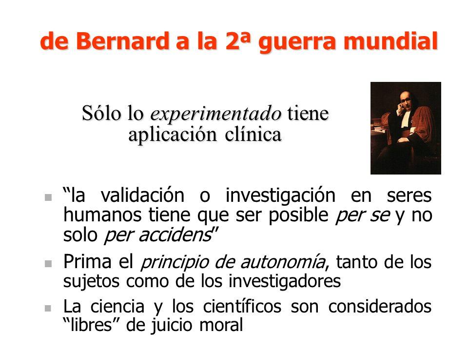 Sólo lo experimentado tiene aplicación clínica la validación o investigación en seres humanos tiene que ser posible per se y no solo per accidens Prima el principio de autonomía, tanto de los sujetos como de los investigadores La ciencia y los científicos son considerados libres de juicio moral de Bernard a la 2ª guerra mundial