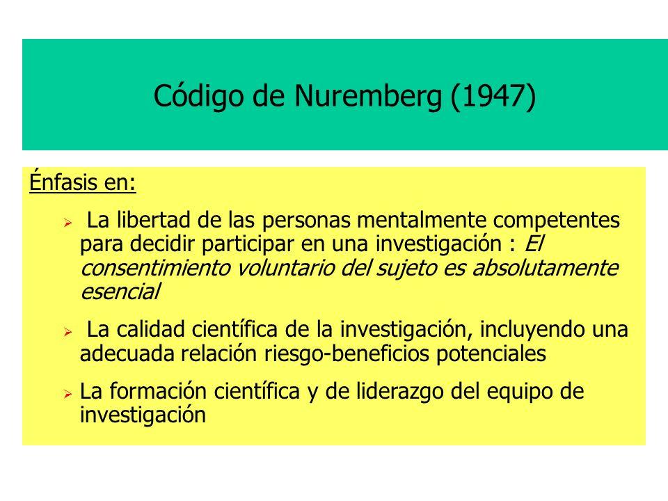 Código de Nuremberg (1947) Énfasis en: La libertad de las personas mentalmente competentes para decidir participar en una investigación : El consentimiento voluntario del sujeto es absolutamente esencial La calidad científica de la investigación, incluyendo una adecuada relación riesgo-beneficios potenciales La formación científica y de liderazgo del equipo de investigación