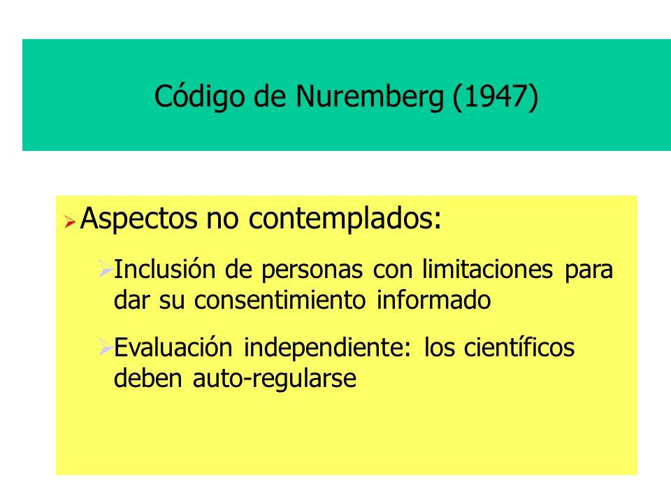 Código de Nuremberg (1947) Aspectos no contemplados: Inclusión de personas con limitaciones para dar su consentimiento informado Evaluación independiente: los científicos deben auto-regularse