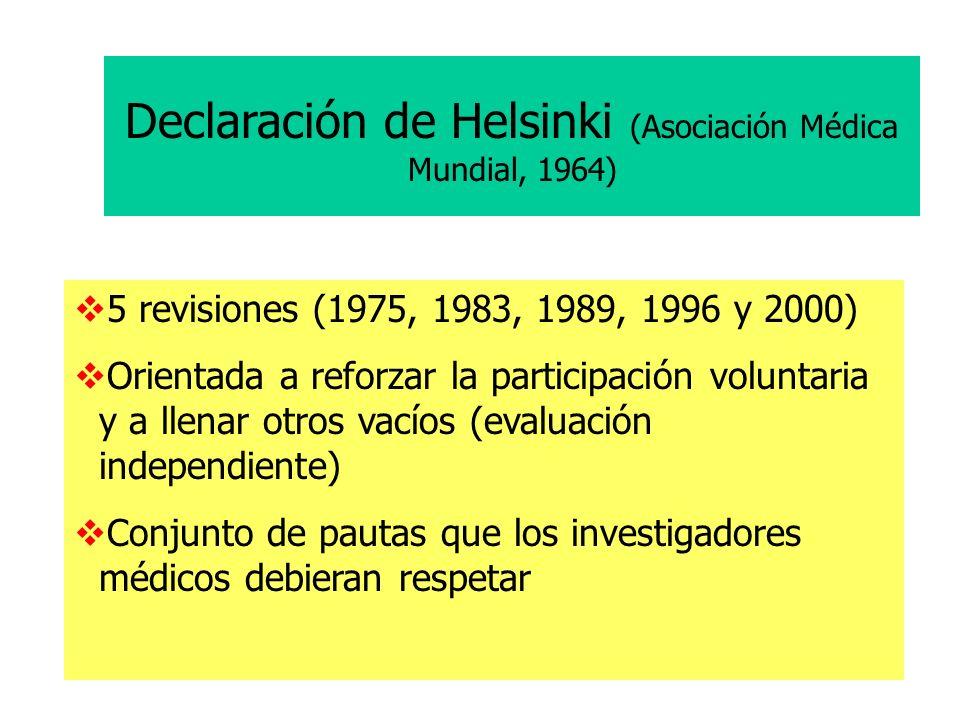 Declaración de Helsinki (Asociación Médica Mundial, 1964) 5 revisiones (1975, 1983, 1989, 1996 y 2000) Orientada a reforzar la participación voluntaria y a llenar otros vacíos (evaluación independiente) Conjunto de pautas que los investigadores médicos debieran respetar