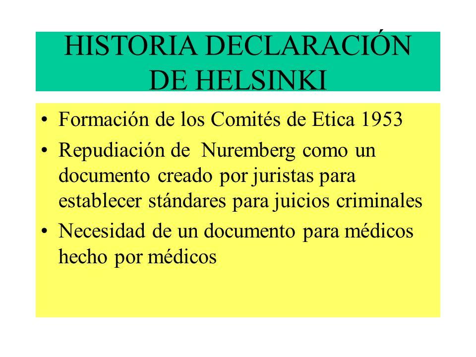 HISTORIA DECLARACIÓN DE HELSINKI Formación de los Comités de Etica 1953 Repudiación de Nuremberg como un documento creado por juristas para establecer stándares para juicios criminales Necesidad de un documento para médicos hecho por médicos